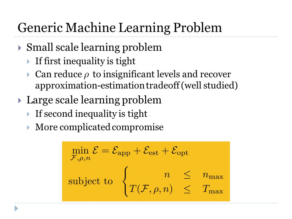 Generic Machine Learning Problem  Small scale learning problem  If first inequality is tight  Can reduce to insignificant levels and recover approximation-estimation tradeoff (well studied)  Large scale learning problem  If second inequality is tight  More complicated compromise