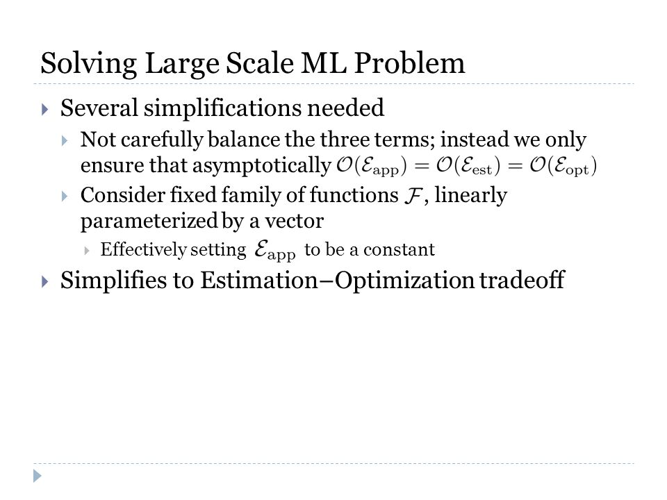 Solving Large Scale ML Problem  Several simplifications needed  Not carefully balance the three terms; instead we only ensure that asymptotically  Consider fixed family of functions, linearly parameterized by a vector  Effectively setting to be a constant  Simplifies to Estimation–Optimization tradeoff
