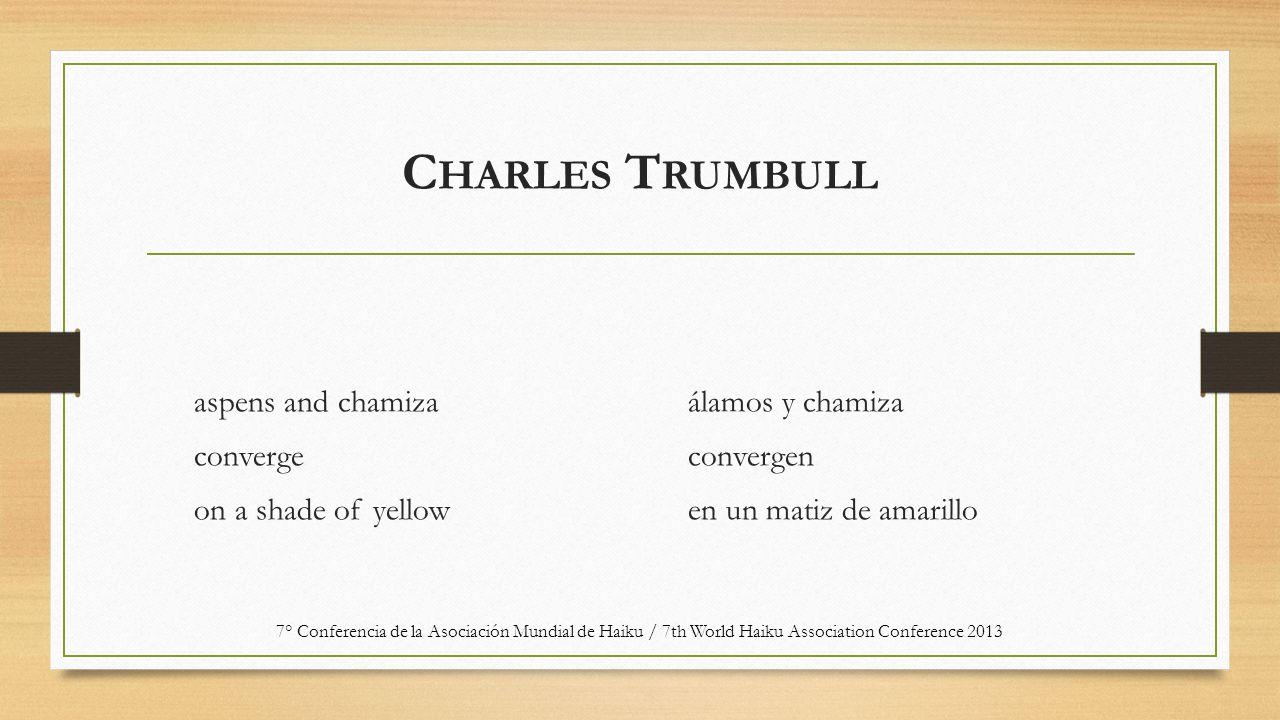 C HARLES T RUMBULL aspens and chamiza converge on a shade of yellow álamos y chamiza convergen en un matiz de amarillo 7° Conferencia de la Asociación Mundial de Haiku / 7th World Haiku Association Conference 2013