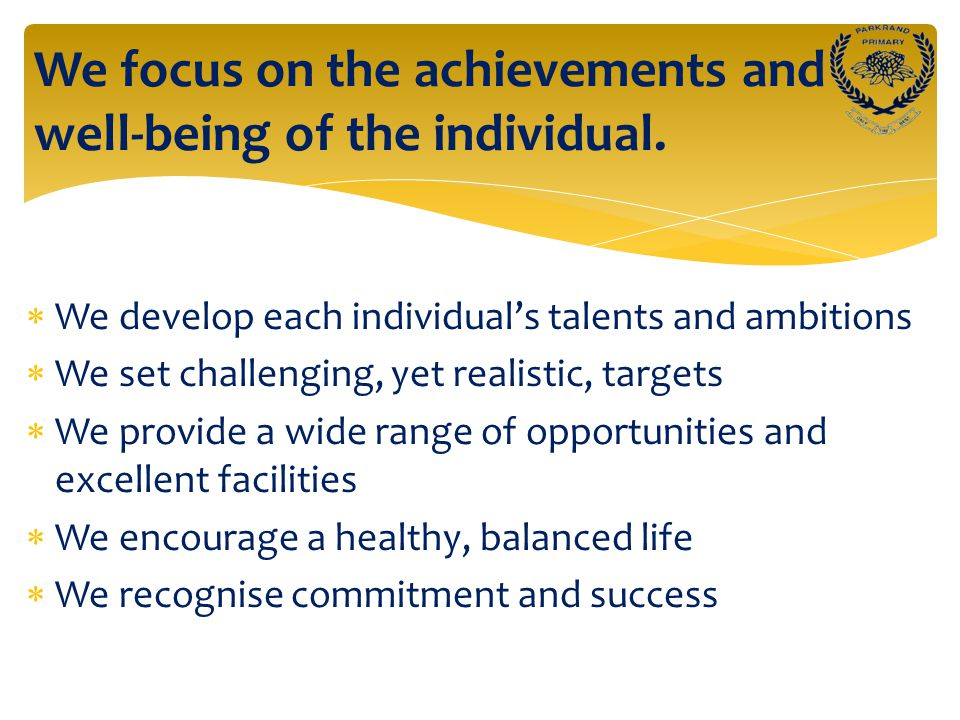  We develop each individual's talents and ambitions  We set challenging, yet realistic, targets  We provide a wide range of opportunities and excellent facilities  We encourage a healthy, balanced life  We recognise commitment and success We focus on the achievements and well-being of the individual.