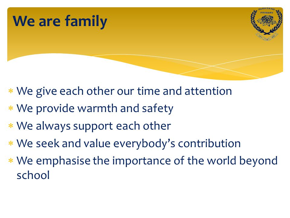  We give each other our time and attention  We provide warmth and safety  We always support each other  We seek and value everybody's contribution  We emphasise the importance of the world beyond school We are family