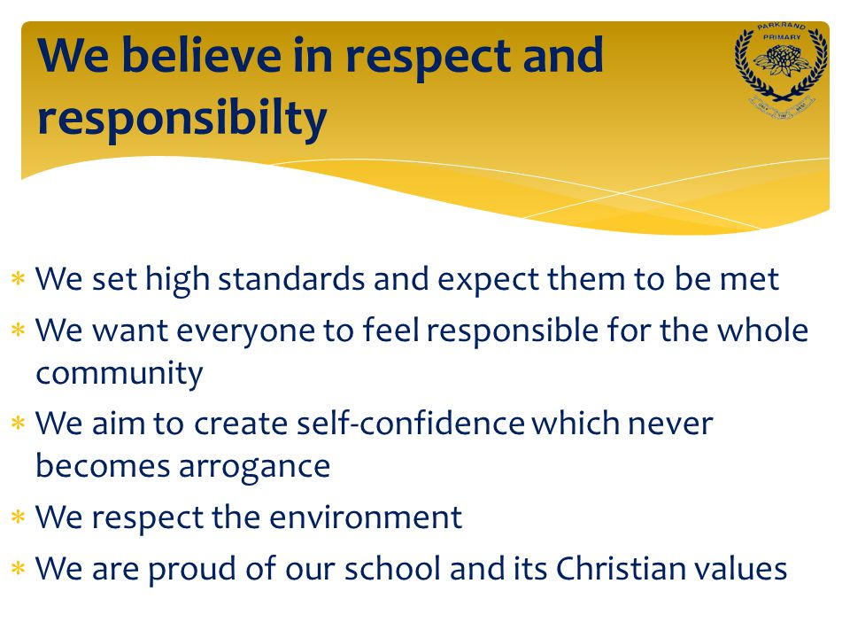  We set high standards and expect them to be met  We want everyone to feel responsible for the whole community  We aim to create self-confidence which never becomes arrogance  We respect the environment  We are proud of our school and its Christian values We believe in respect and responsibilty