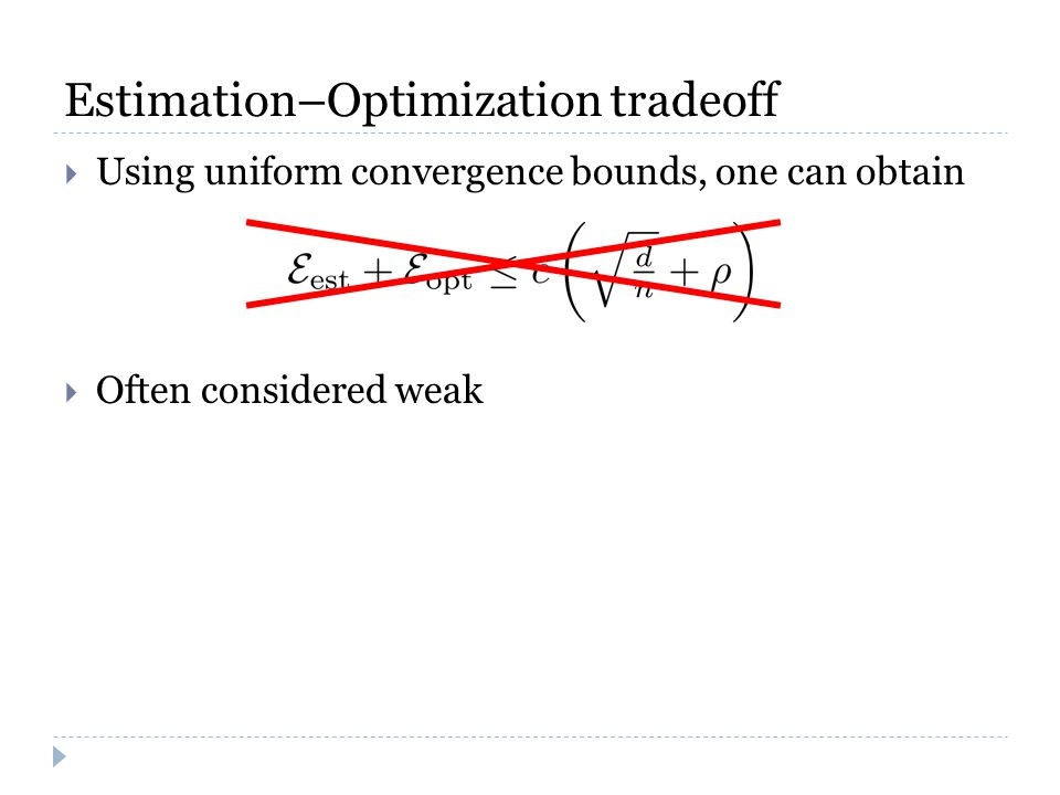 Estimation–Optimization tradeoff  Using uniform convergence bounds, one can obtain  Often considered weak
