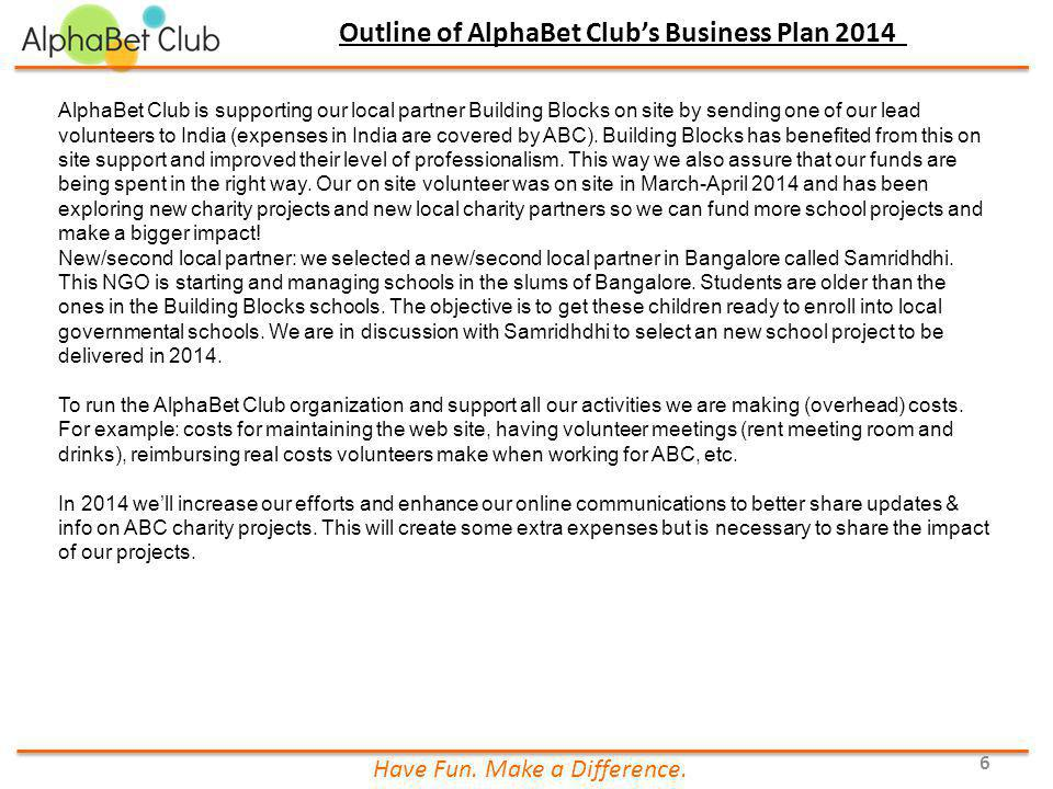 Have Fun. Make a Difference. 6 Outline of AlphaBet Club's Business Plan 2014 AlphaBet Club is supporting our local partner Building Blocks on site by