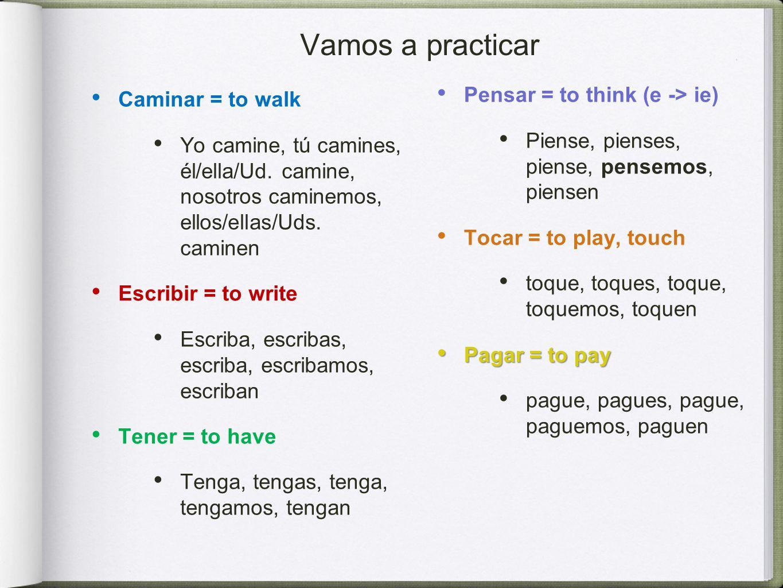 Vamos a practicar Caminar = to walk Yo camine, tú camines, él/ella/Ud.