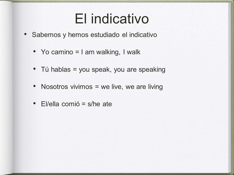 El indicativo Sabemos y hemos estudiado el indicativo Yo camino = I am walking, I walk Tú hablas = you speak, you are speaking Nosotros vivimos = we live, we are living El/ella comió = s/he ate
