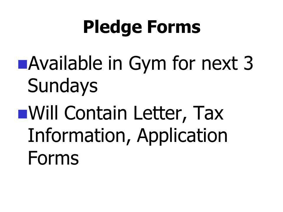 Pledge Forms Available in Gym for next 3 Sundays Will Contain Letter, Tax Information, Application Forms