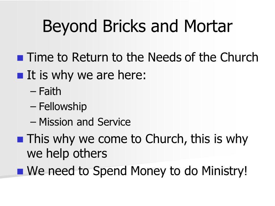 Beyond Bricks and Mortar Time to Return to the Needs of the Church It is why we are here: – –Faith – –Fellowship – –Mission and Service This why we come to Church, this is why we help others We need to Spend Money to do Ministry!