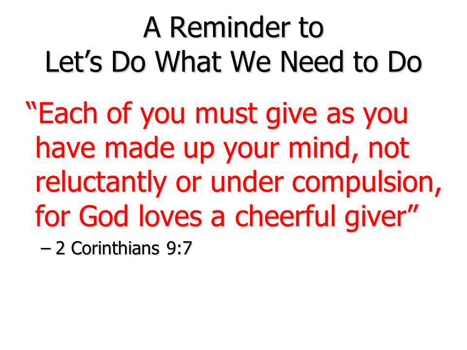 A Reminder to Let's Do What We Need to Do Each of you must give as you have made up your mind, not reluctantly or under compulsion, for God loves a cheerful giver Each of you must give as you have made up your mind, not reluctantly or under compulsion, for God loves a cheerful giver –2 Corinthians 9:7