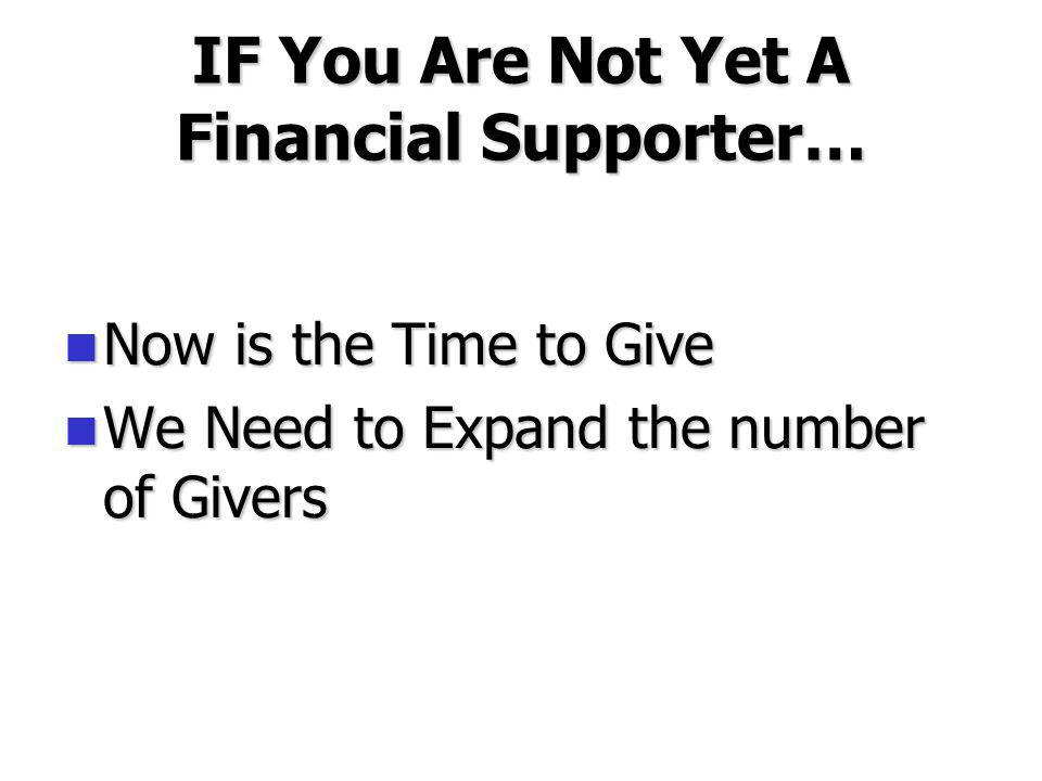 IF You Are Not Yet A Financial Supporter… Now is the Time to Give Now is the Time to Give We Need to Expand the number of Givers We Need to Expand the number of Givers