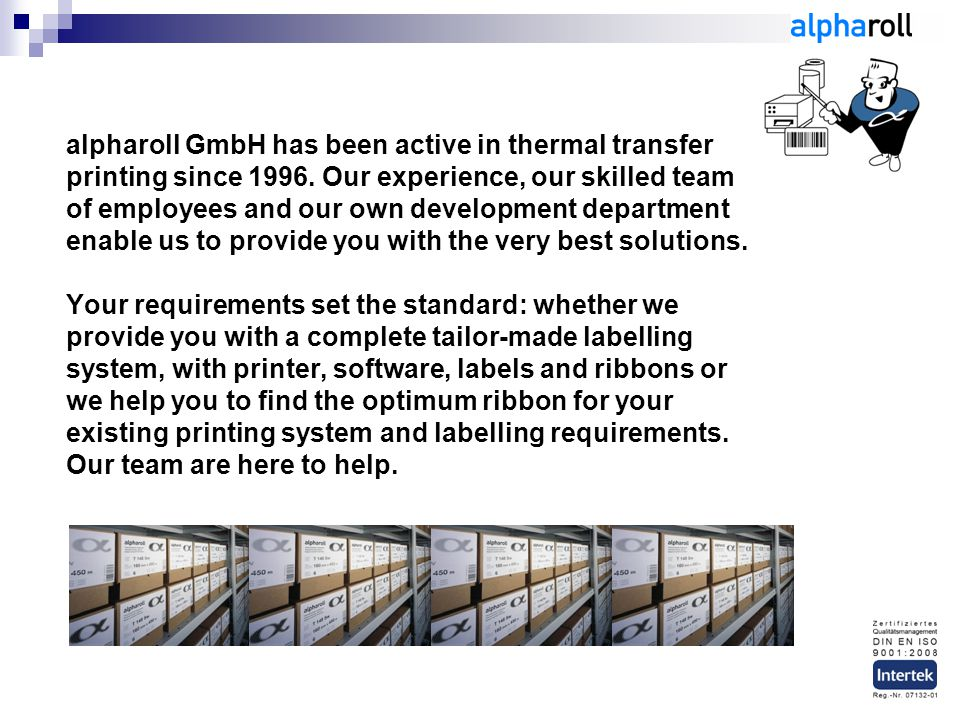 alpharoll GmbH has been active in thermal transfer printing since 1996. Our experience, our skilled team of employees and our own development departme