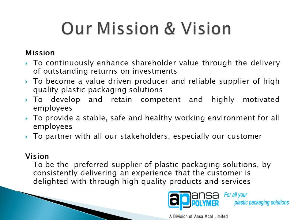 Mission  To continuously enhance shareholder value through the delivery of outstanding returns on investments  To become a value driven producer and reliable supplier of high quality plastic packaging solutions  To develop and retain competent and highly motivated employees  To provide a stable, safe and healthy working environment for all employees  To partner with all our stakeholders, especially our customer Vision To be the preferred supplier of plastic packaging solutions, by consistently delivering an experience that the customer is delighted with through high quality products and services