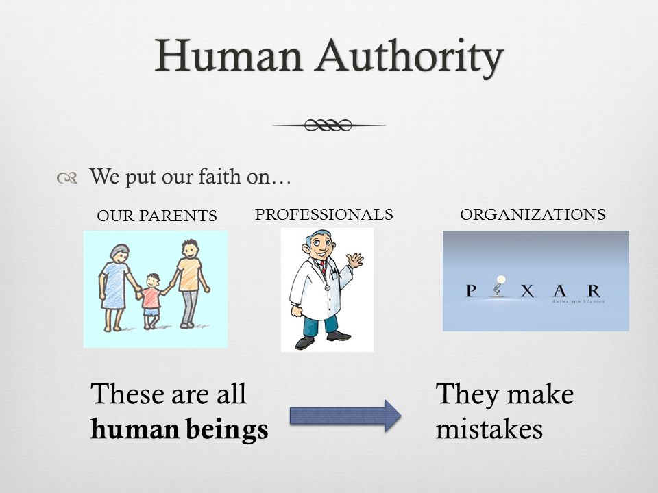 Human AuthorityHuman Authority  We put our faith on… OUR PARENTS PROFESSIONALSORGANIZATIONS These are all human beings They make mistakes