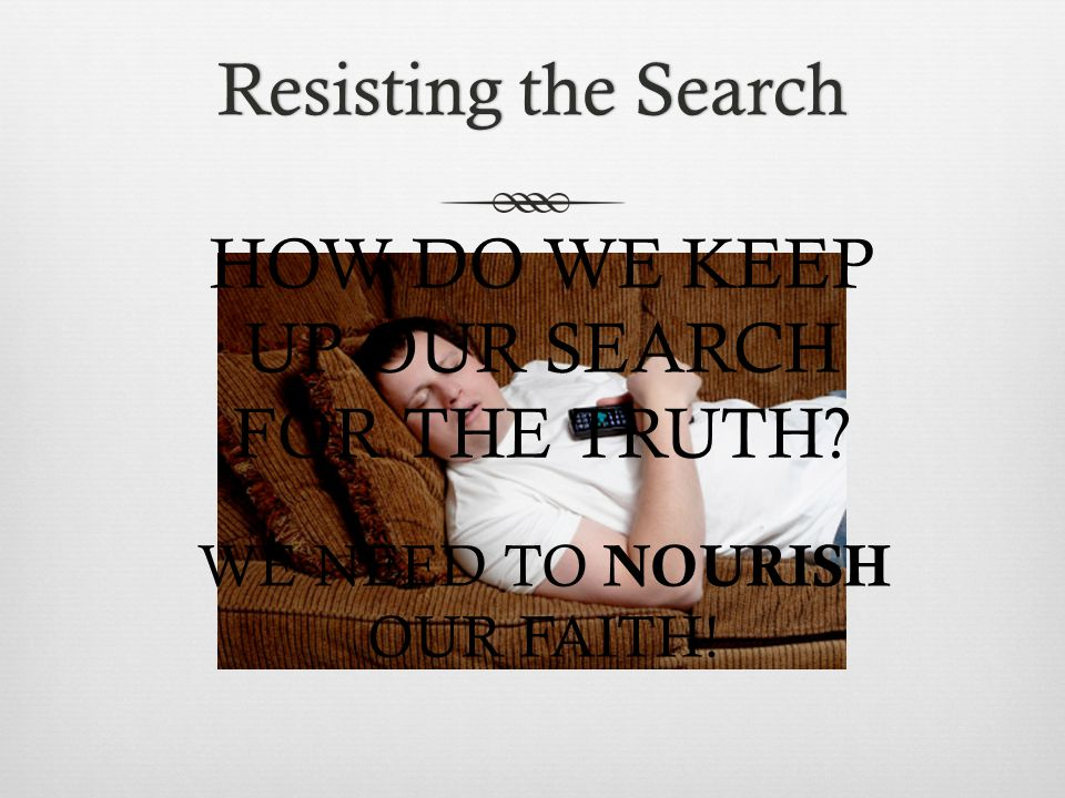 Resisting the SearchResisting the Search HOW DO WE KEEP UP OUR SEARCH FOR THE TRUTH.