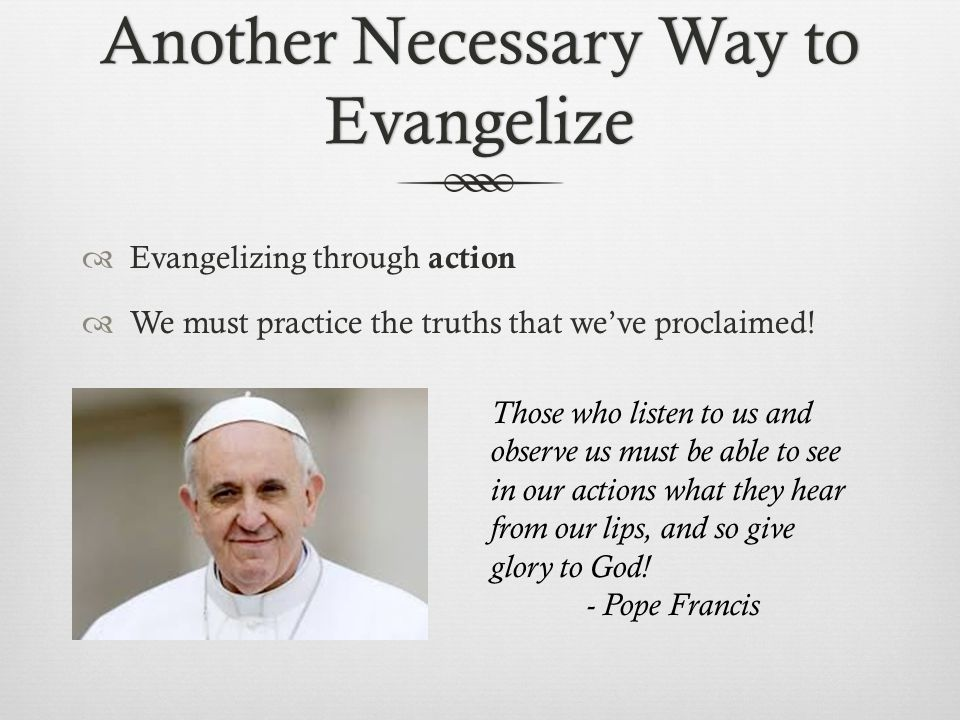 Another Necessary Way to Evangelize  Evangelizing through action  We must practice the truths that we've proclaimed.