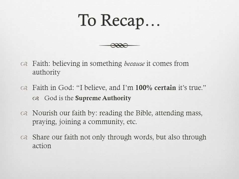 To Recap…To Recap…  Faith: believing in something because it comes from authority  Faith in God: I believe, and I'm 100% certain it's true.  God is the Supreme Authority  Nourish our faith by: reading the Bible, attending mass, praying, joining a community, etc.