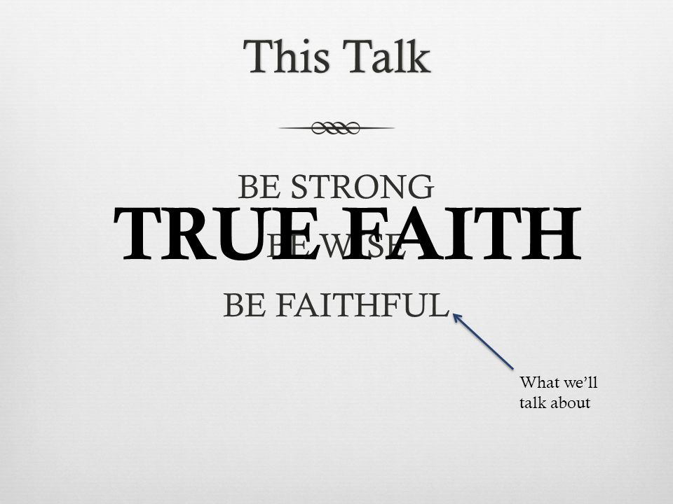 This TalkThis Talk BE STRONG BE WISE BE FAITHFUL What we'll talk about TRUE FAITH