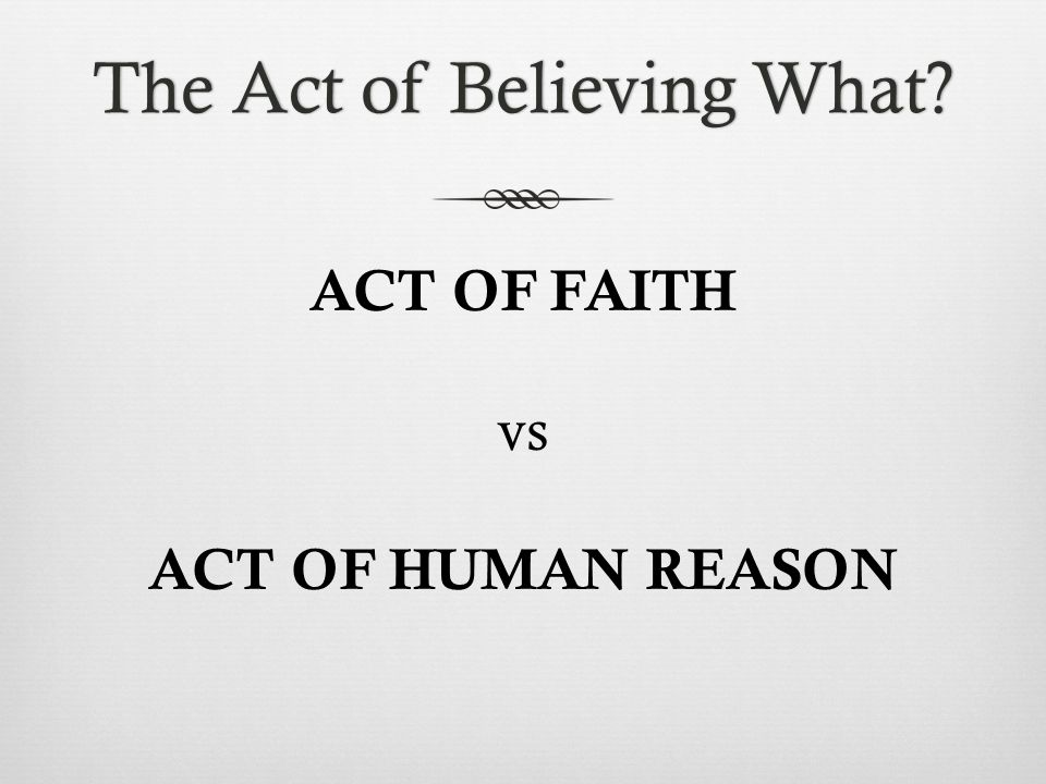 The Act of Believing What The Act of Believing What ACT OF FAITH vs ACT OF HUMAN REASON