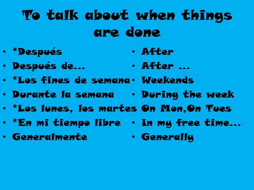 To talk about when things are done *Después Después de… *Los fines de semana Durante la semana *Los lunes, los martes *En mi tiempo libre Generalmente