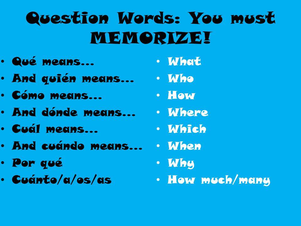 Question Words: You must MEMORIZE! Qué means… And quién means… Cómo means… And dónde means… Cuál means… And cuándo means… Por qué Cuánto/a/os/as What