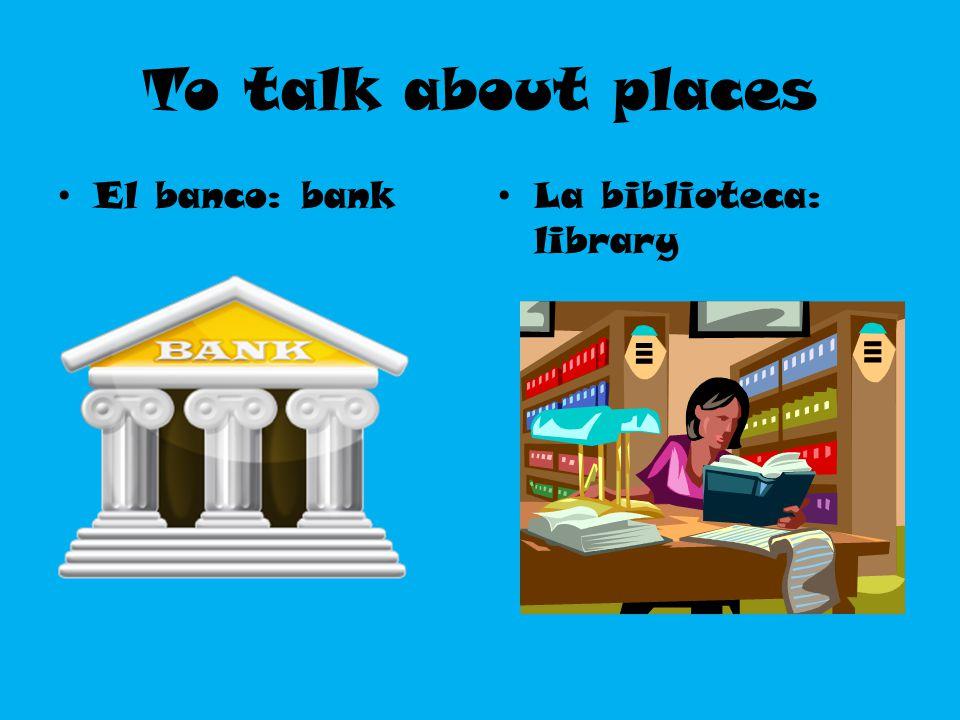 To talk about places El banco: bank La biblioteca: library