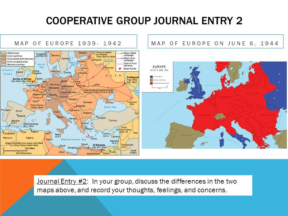 COOPERATIVE GROUP JOURNAL ENTRY 2 MAP OF EUROPE 1939- 1942 MAP OF EUROPE ON JUNE 6, 1944 Journal Entry #2: In your group, discuss the differences in t
