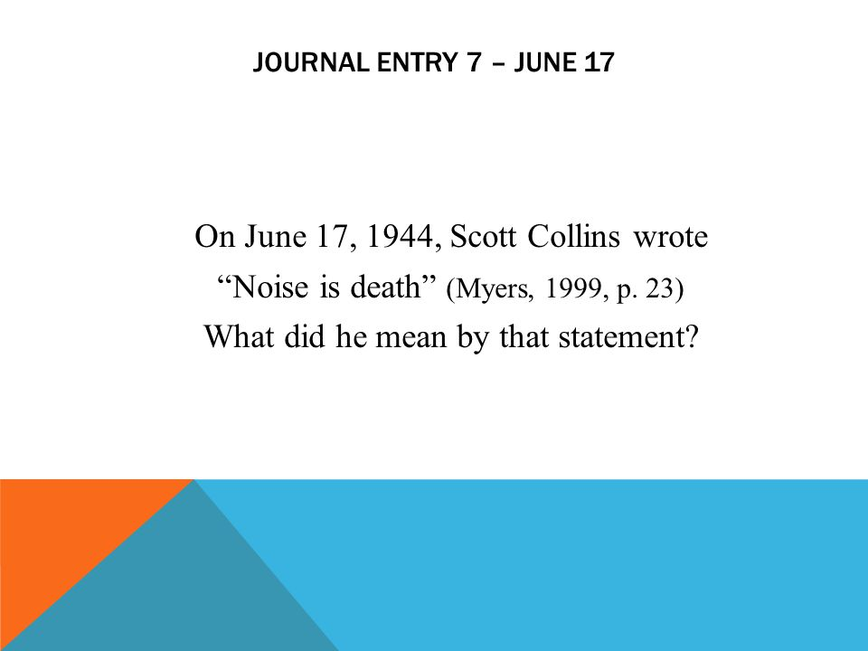 """JOURNAL ENTRY 7 – JUNE 17 On June 17, 1944, Scott Collins wrote """"Noise is death"""" (Myers, 1999, p. 23) What did he mean by that statement?"""