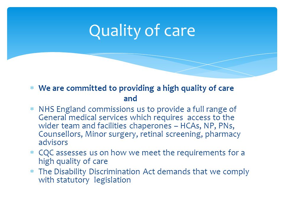  We are committed to providing a high quality of care and  NHS England commissions us to provide a full range of General medical services which requires access to the wider team and facilities chaperones – HCAs, NP, PNs, Counsellors, Minor surgery, retinal screening, pharmacy advisors  CQC assesses us on how we meet the requirements for a high quality of care  The Disability Discrimination Act demands that we comply with statutory legislation Quality of care