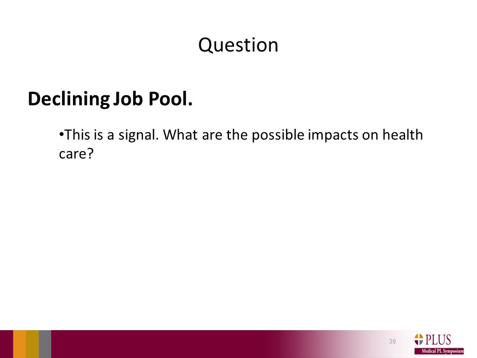 Question Declining Job Pool. This is a signal. What are the possible impacts on health care? 39