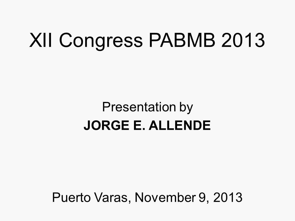 XII Congress PABMB 2013 Presentation by JORGE E. ALLENDE Puerto Varas, November 9, 2013