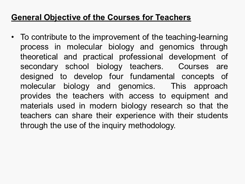 General Objective of the Courses for Teachers To contribute to the improvement of the teaching-learning process in molecular biology and genomics thro