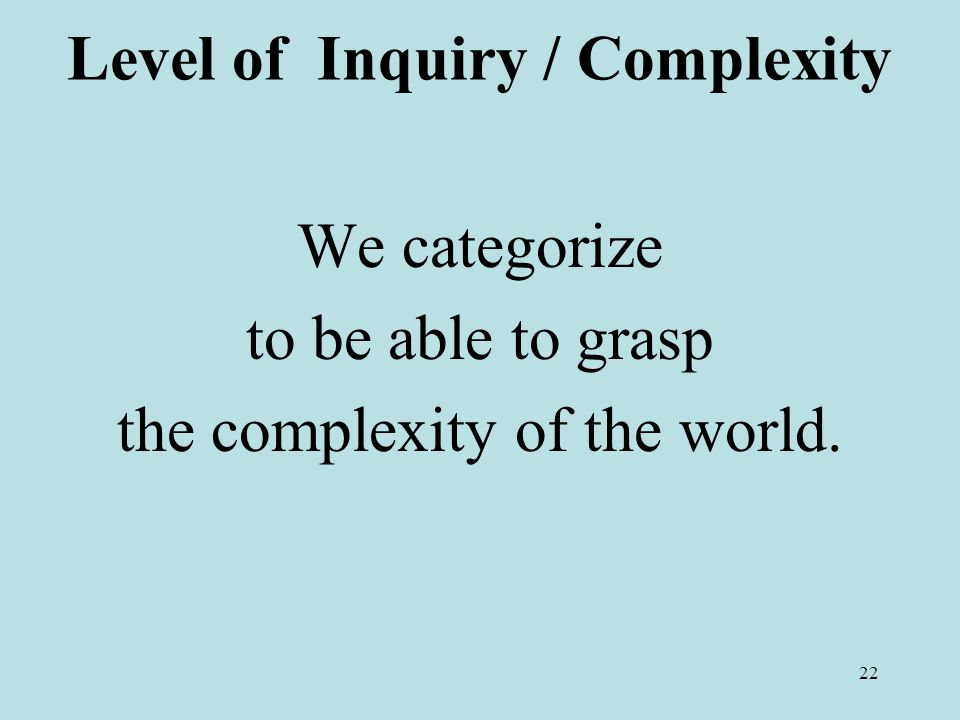 22 Level of Inquiry / Complexity We categorize to be able to grasp the complexity of the world.