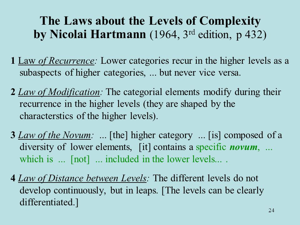 24 The Laws about the Levels of Complexity by Nicolai Hartmann (1964, 3 rd edition, p 432) 1 Law of Recurrence: Lower categories recur in the higher levels as a subaspects of higher categories,...