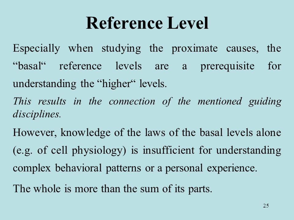 25 Reference Level Especially when studying the proximate causes, the basal reference levels are a prerequisite for understanding the higher levels.