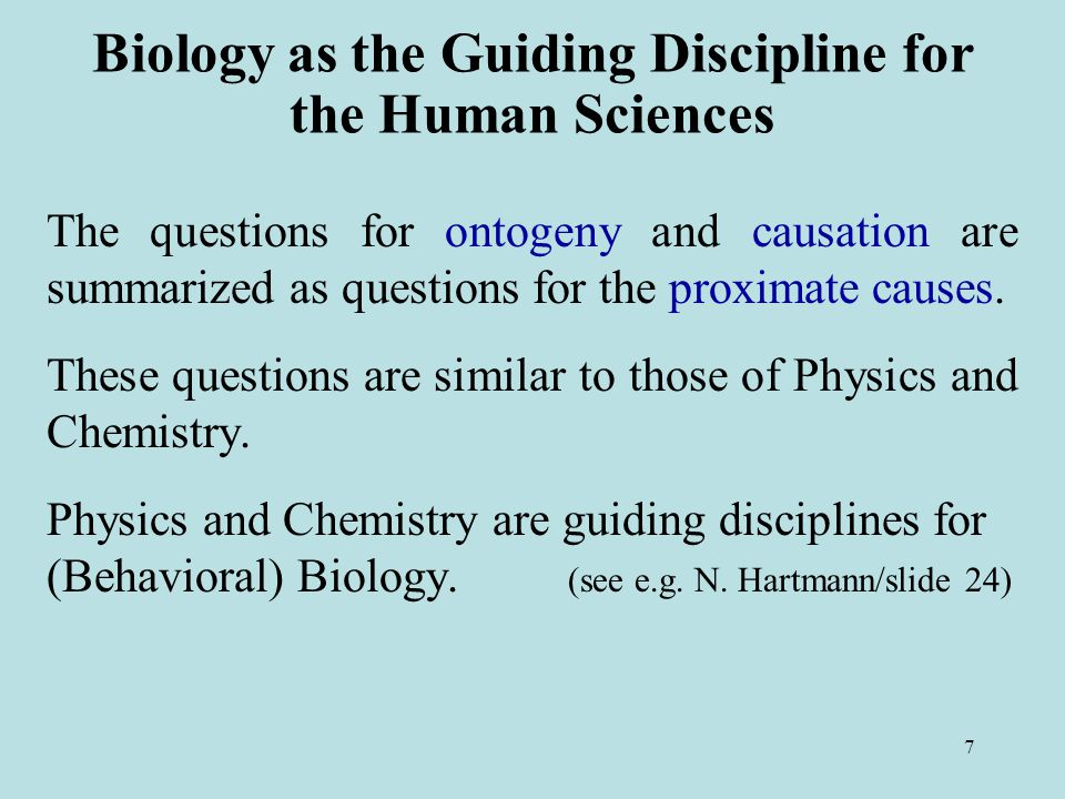 7 Biology as the Guiding Discipline for the Human Sciences The questions for ontogeny and causation are summarized as questions for the proximate causes.