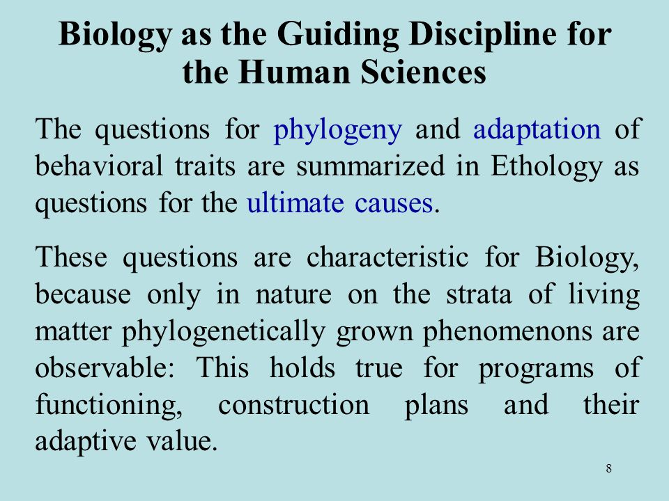 8 Biology as the Guiding Discipline for the Human Sciences The questions for phylogeny and adaptation of behavioral traits are summarized in Ethology as questions for the ultimate causes.