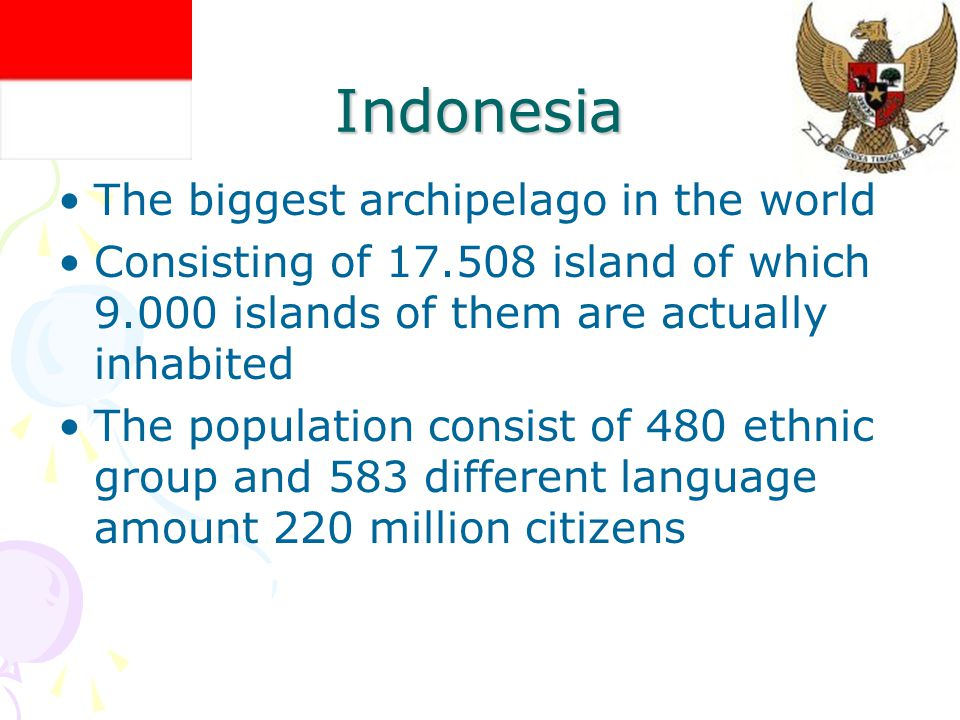 Indonesia The biggest archipelago in the world Consisting of 17.508 island of which 9.000 islands of them are actually inhabited The population consist of 480 ethnic group and 583 different language amount 220 million citizens