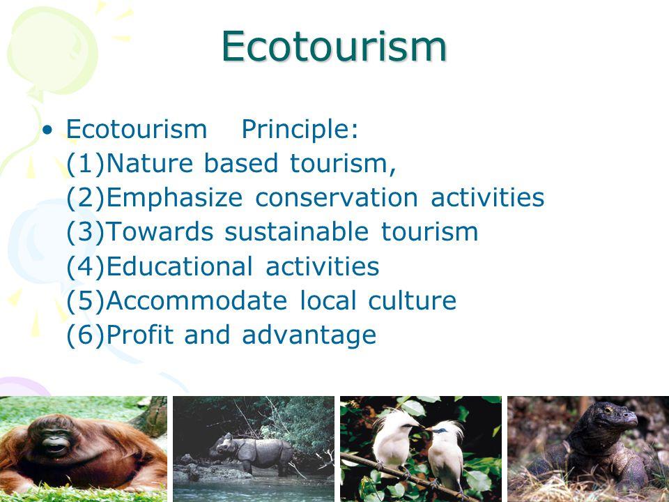 Ecotourism EcotourismPrinciple: (1)Nature based tourism, (2)Emphasize conservation activities (3)Towards sustainable tourism (4)Educational activities (5)Accommodate local culture (6)Profit and advantage