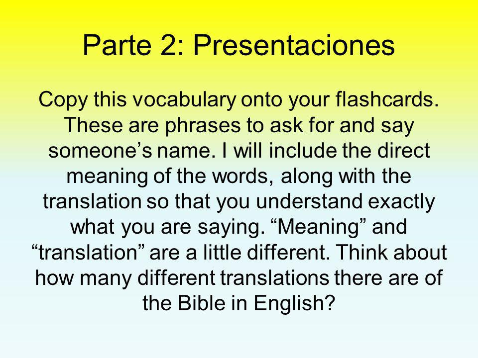 Parte 2: Presentaciones Copy this vocabulary onto your flashcards. These are phrases to ask for and say someone's name. I will include the direct mean