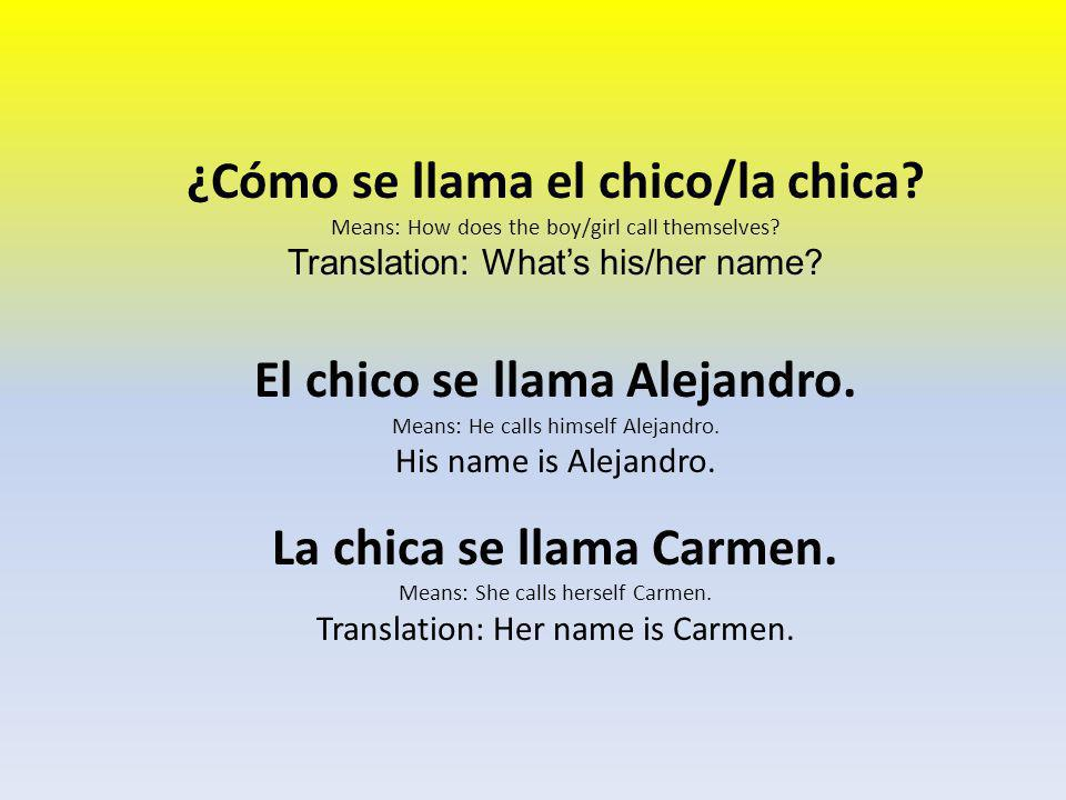 ¿Cómo se llama el chico/la chica? Means: How does the boy/girl call themselves? Translation: What's his/her name? El chico se llama Alejandro. Means: