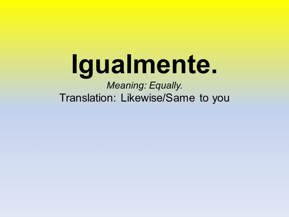 Igualmente. Meaning: Equally. Translation: Likewise/Same to you