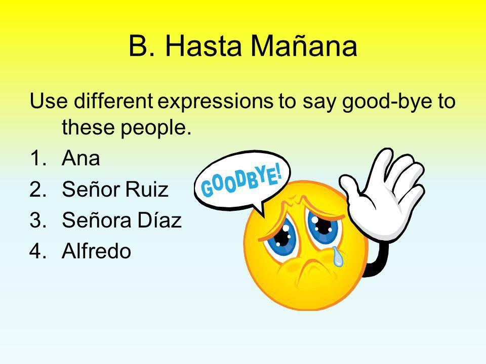 B. Hasta Mañana Use different expressions to say good-bye to these people. 1.Ana 2.Señor Ruiz 3.Señora Díaz 4.Alfredo