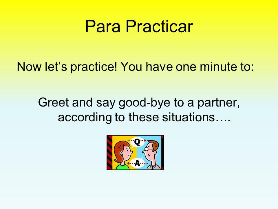Para Practicar Now let's practice! You have one minute to: Greet and say good-bye to a partner, according to these situations….