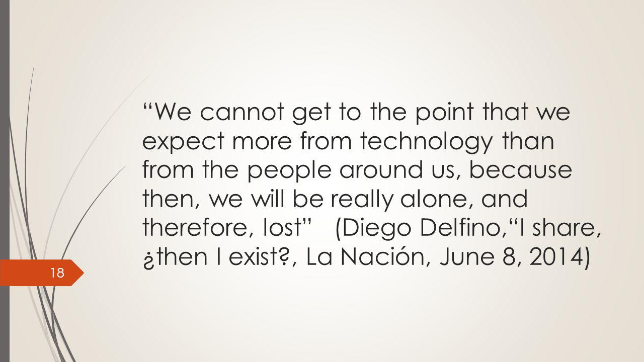 We cannot get to the point that we expect more from technology than from the people around us, because then, we will be really alone, and therefore, lost (Diego Delfino, I share, ¿then I exist , La Nación, June 8, 2014) 18