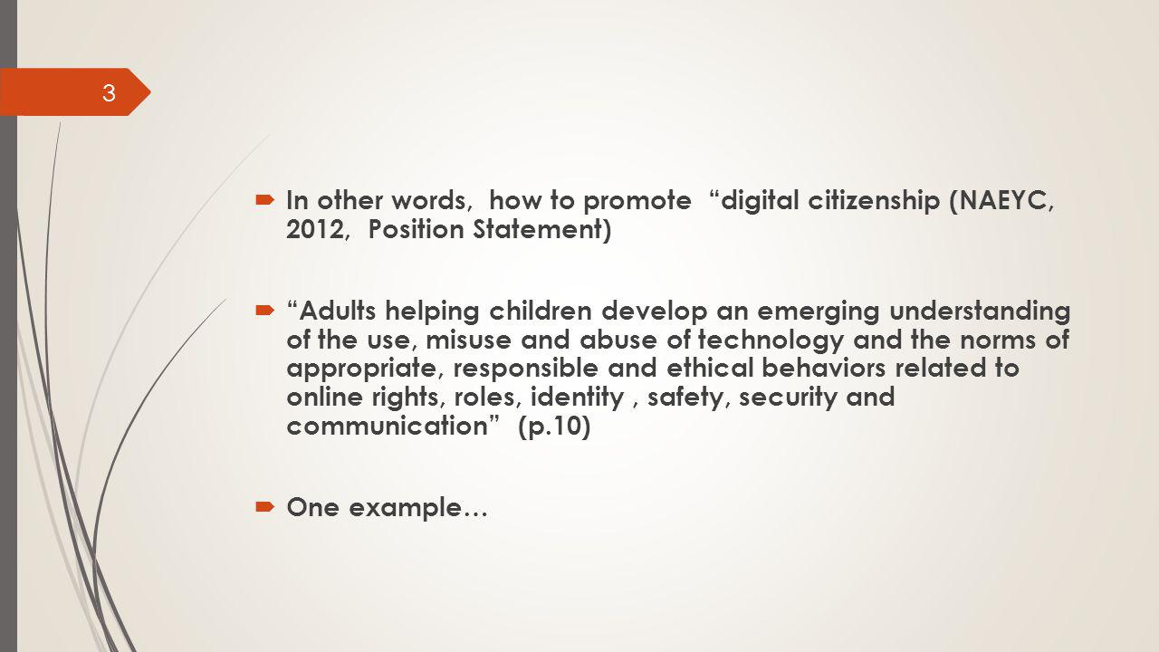  In other words, how to promote digital citizenship (NAEYC, 2012, Position Statement)  Adults helping children develop an emerging understanding of the use, misuse and abuse of technology and the norms of appropriate, responsible and ethical behaviors related to online rights, roles, identity, safety, security and communication (p.10)  One example… 3