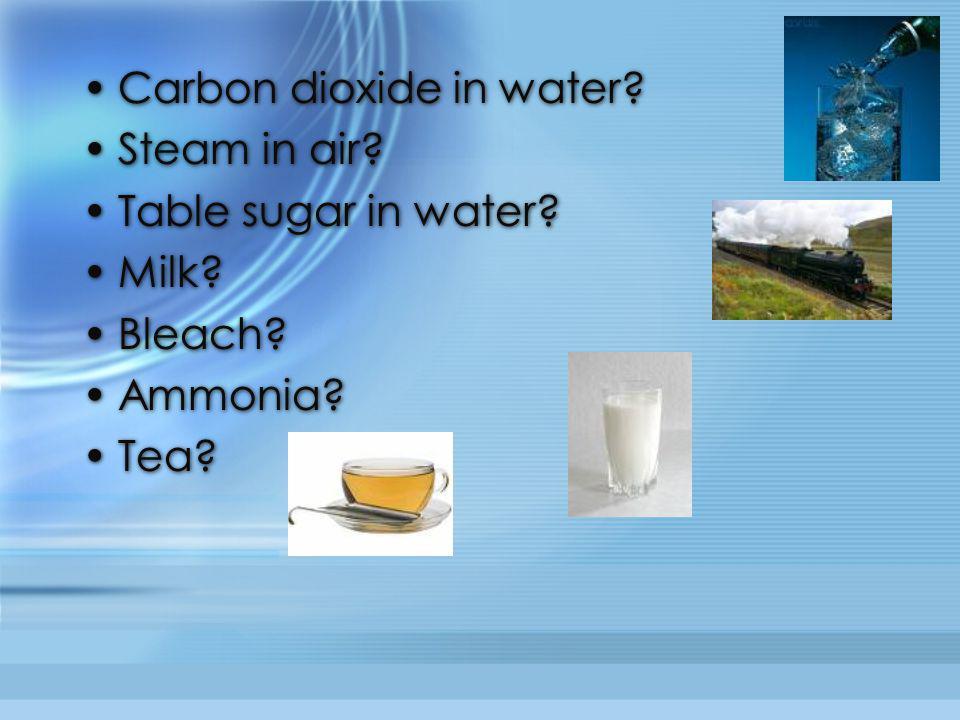 Carbon dioxide in water? Steam in air? Table sugar in water? Milk? Bleach? Ammonia? Tea? Carbon dioxide in water? Steam in air? Table sugar in water?