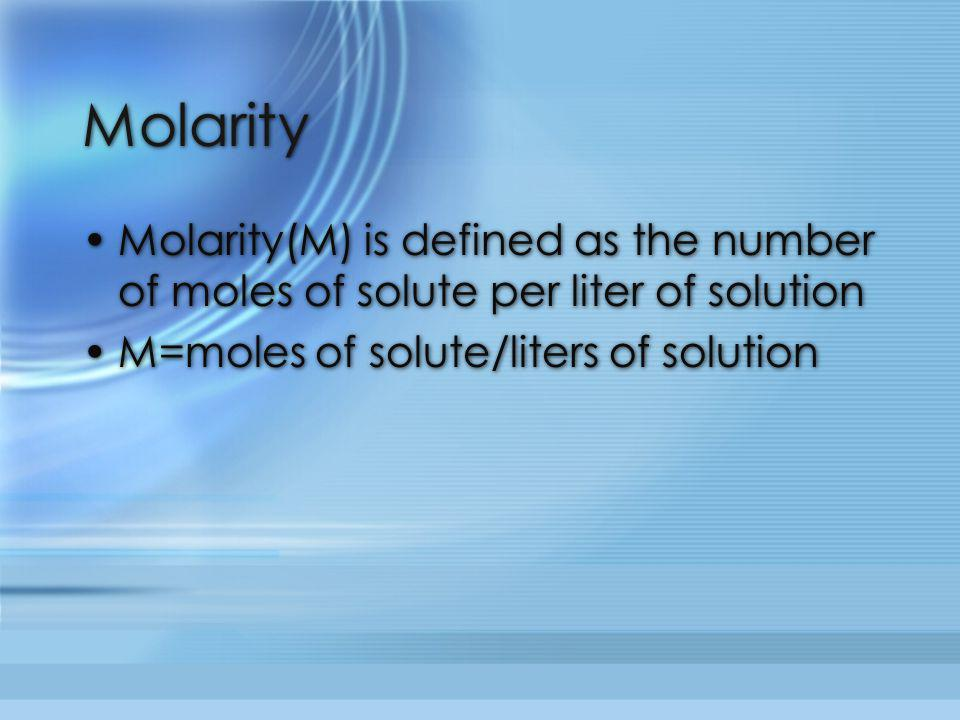 Molarity Molarity(M) is defined as the number of moles of solute per liter of solution M=moles of solute/liters of solution Molarity(M) is defined as