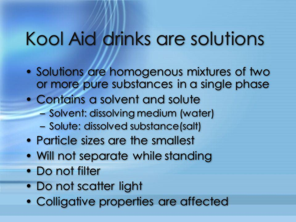 Kool Aid drinks are solutions Solutions are homogenous mixtures of two or more pure substances in a single phase Contains a solvent and solute –Solven