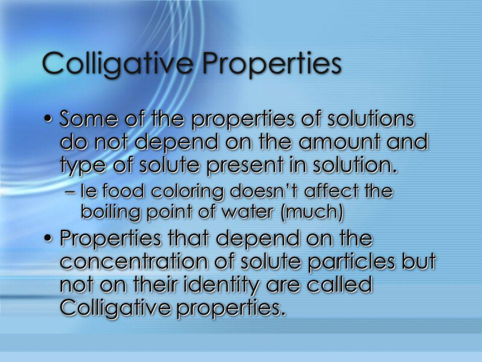Colligative Properties Some of the properties of solutions do not depend on the amount and type of solute present in solution.Some of the properties o