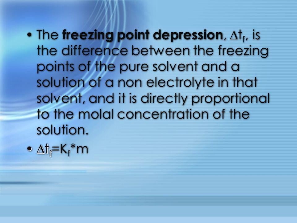 The freezing point depression, ∆t f, is the difference between the freezing points of the pure solvent and a solution of a non electrolyte in that sol